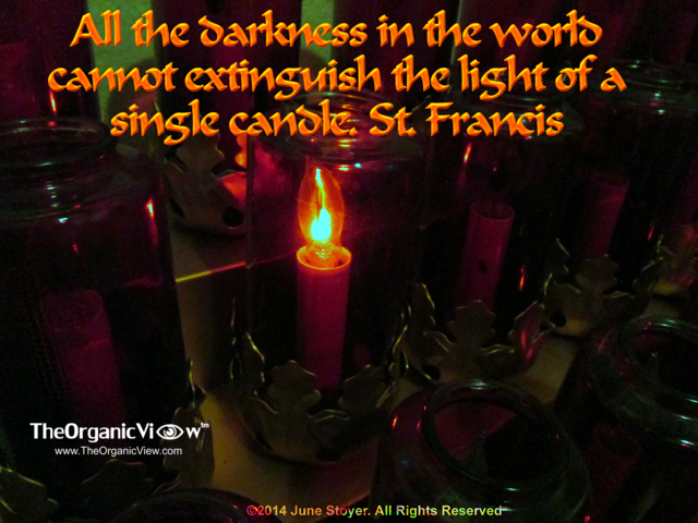 All the darkness in the world cannot extinguish the light of a single candle. St. Francis