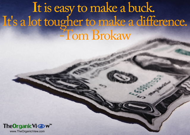 It is easy to make a buck.It's a lot tougher to make a difference Tom Brokaw