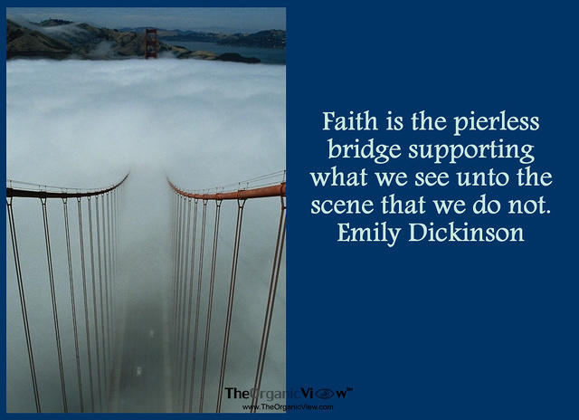 Faith is the pierless bridge supporting what we see unto the scene that we do not. Emily Dickinson