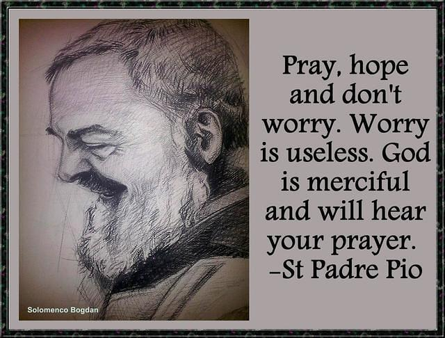 Pray, hope and don't worry. St Padre Pio