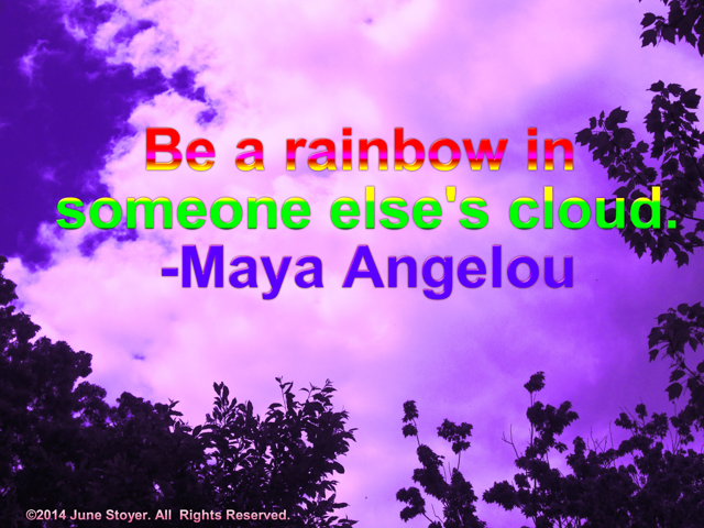 Be a rainbow in someone elses cloud Maya Angelou