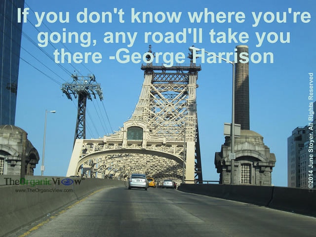 If you don't know where you're going, any road'll take you there -George Harrison