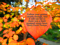 Follow your genius closely enough, and it will not fail to show you a fresh prospect every hour. Henry David Thoreau