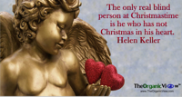 The only real blind person at Christmastime is he who has not Christmas in his heart. Helen Keller