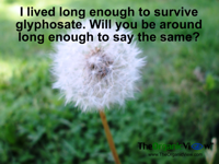 I lived long enough to survive glyphosate. Will you be around long enough to say the same