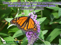 There is enough in the world for everyone's need; there is not enough for everyone's greed. Mohandas Gandhi