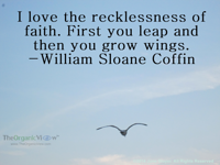 I love the recklessness of faith. First you leap and then you grow wings. William Sloane Coffin