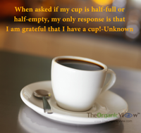When asked if my cup is half-full or half-empty, my only response is that I am grateful that I have a cup -Unknown