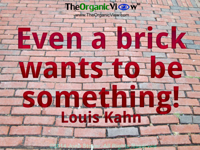 Even a brick wants to be something! Louis Kahn