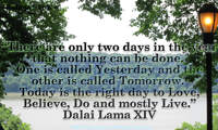 There are only two days in the year that nothing can be done. One is called Yesterday and the other is called Tomorrow