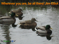 Wherever you are, be all there Jim Elliot