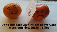 Don't compare your insides to everyone else's outsides. Susan J Elliot