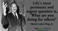 Life's most persistent and urgent question is, What are you doing for others? Martin Luther King, Jr