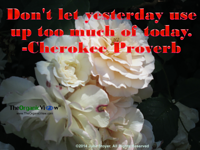 Don't let yesterday use up too much of today. Cherokee