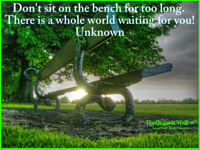 Don't sit on the bench for too long. There is a whole world waiting for you! Unknown