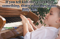 If you tell kids they can't have something, that's what they want. Billy Joel