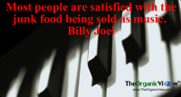 Most people are satisfied with the junk food being sold as music. Billy Joel