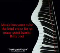 Musicians want to be the loud voice for so many quiet hearts. Billy Joel
